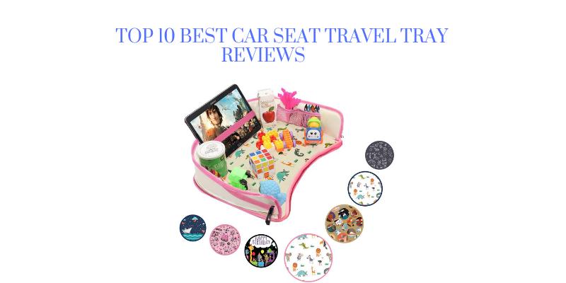 Top 10 Best Car Seat Travel Tray For The Money 2021 Reviews